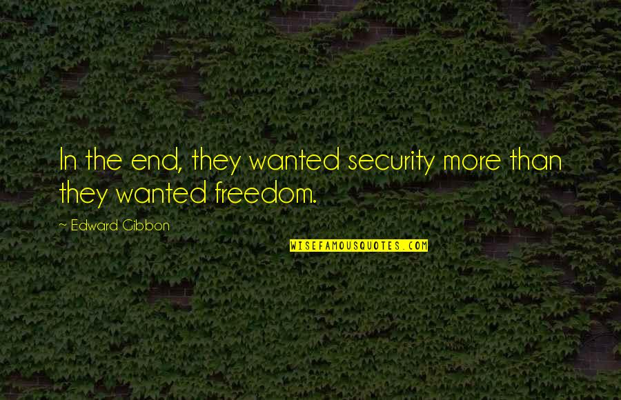 Freedom Over Security Quotes By Edward Gibbon: In the end, they wanted security more than