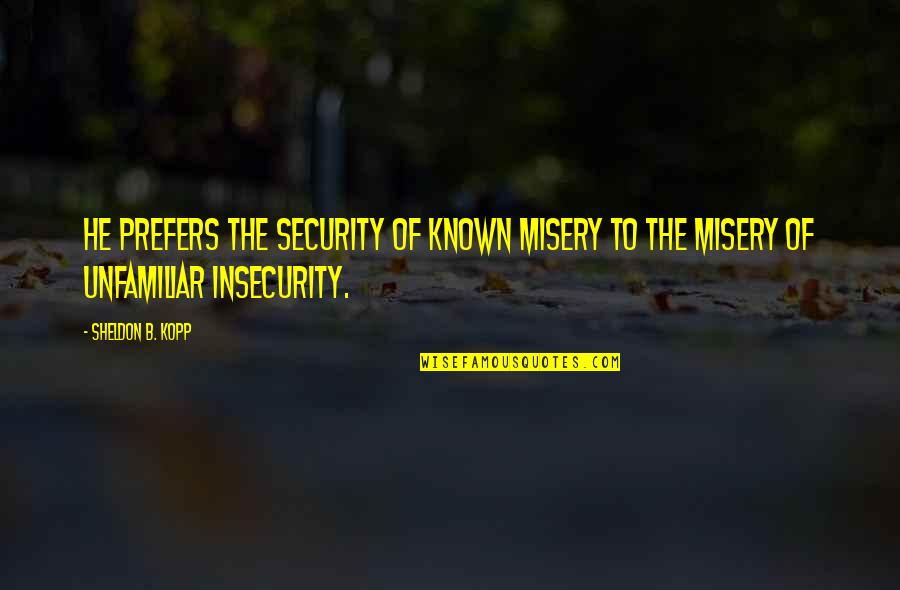 Freedom Over Security Quotes By Sheldon B. Kopp: He prefers the security of known misery to