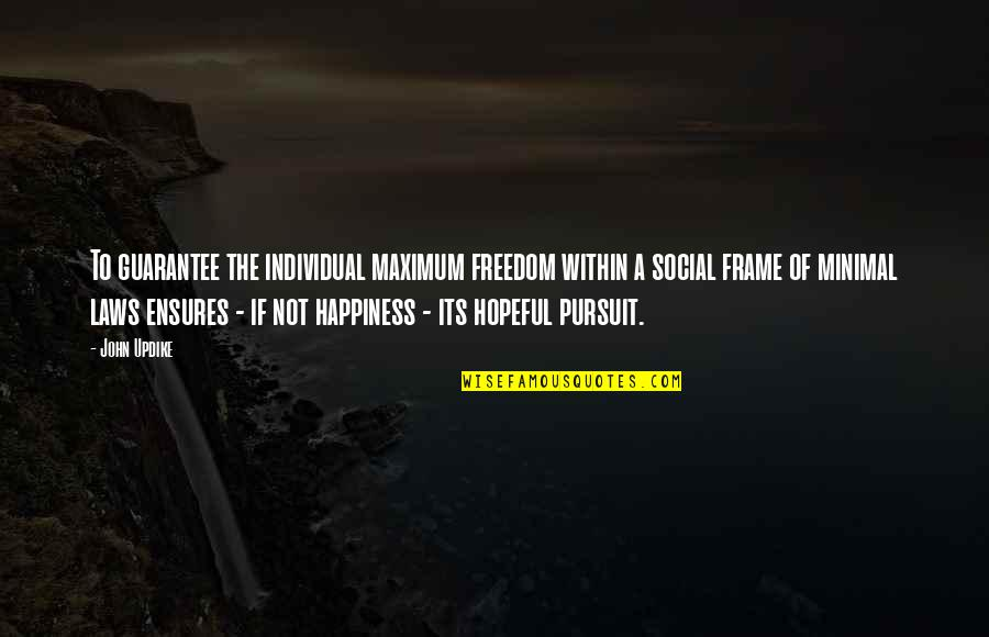 Freedom To Pursuit Happiness Quotes By John Updike: To guarantee the individual maximum freedom within a