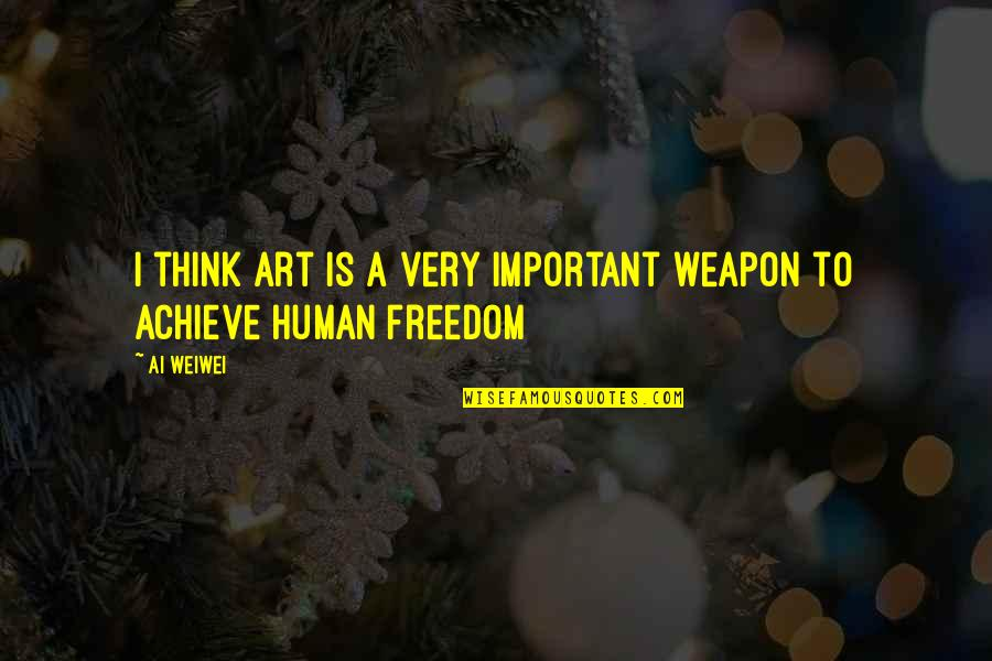 Freedom To Think Quotes By Ai Weiwei: I think art is a very important weapon