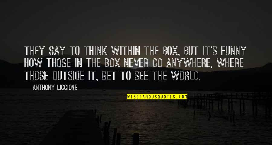 Freedom To Think Quotes By Anthony Liccione: They say to think within the box, but