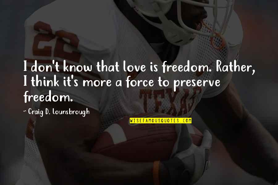 Freedom To Think Quotes By Craig D. Lounsbrough: I don't know that love is freedom. Rather,