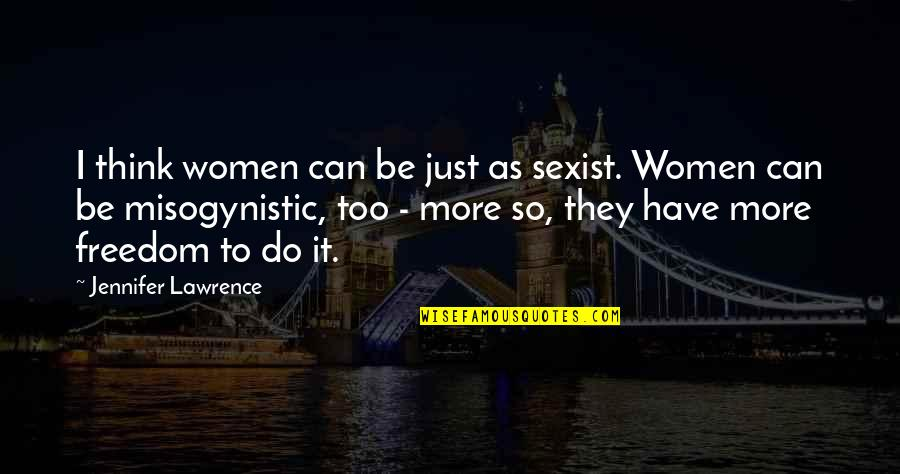 Freedom To Think Quotes By Jennifer Lawrence: I think women can be just as sexist.