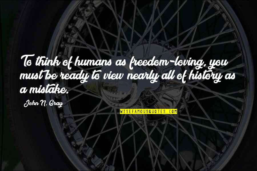 Freedom To Think Quotes By John N. Gray: To think of humans as freedom-loving, you must