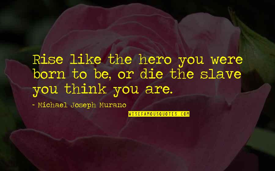 Freedom To Think Quotes By Michael Joseph Murano: Rise like the hero you were born to