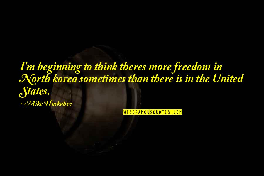 Freedom To Think Quotes By Mike Huckabee: I'm beginning to think theres more freedom in
