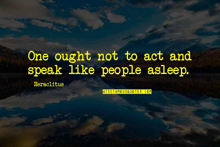 Freedon Quotes By Heraclitus: One ought not to act and speak like