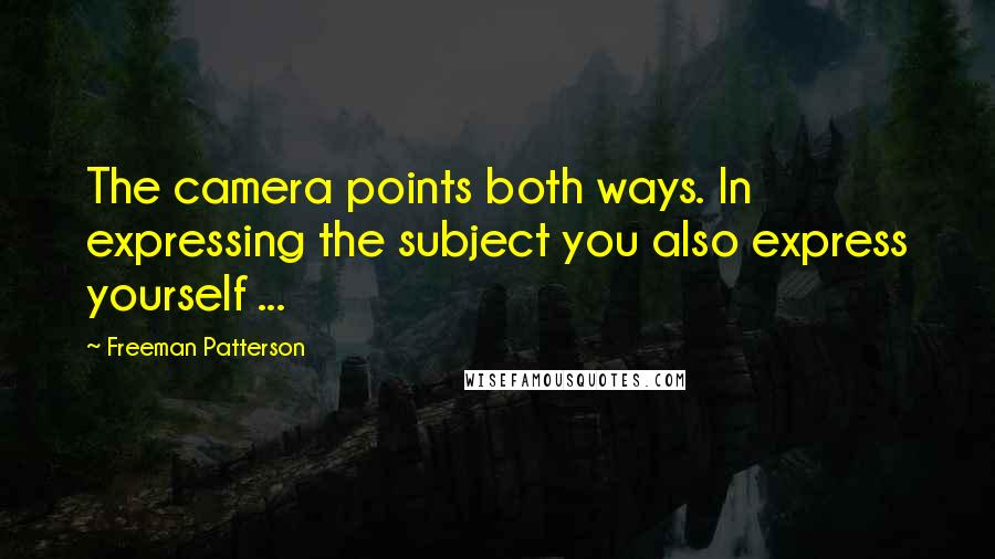 Freeman Patterson quotes: The camera points both ways. In expressing the subject you also express yourself ...