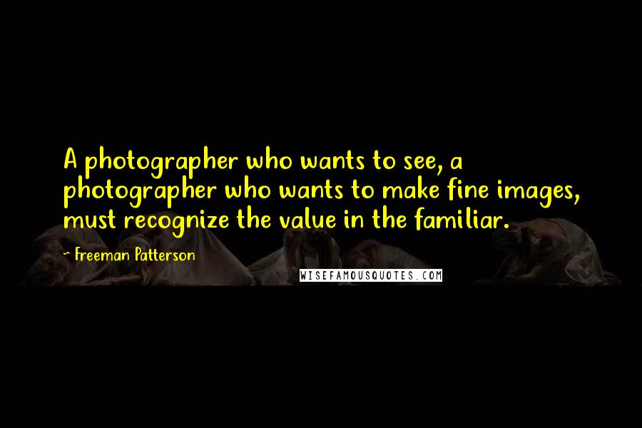 Freeman Patterson quotes: A photographer who wants to see, a photographer who wants to make fine images, must recognize the value in the familiar.
