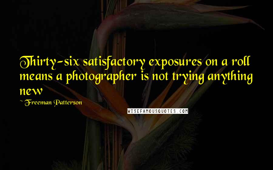 Freeman Patterson quotes: Thirty-six satisfactory exposures on a roll means a photographer is not trying anything new