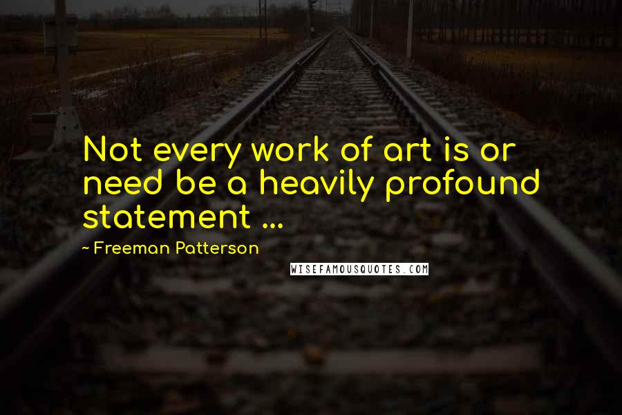 Freeman Patterson quotes: Not every work of art is or need be a heavily profound statement ...