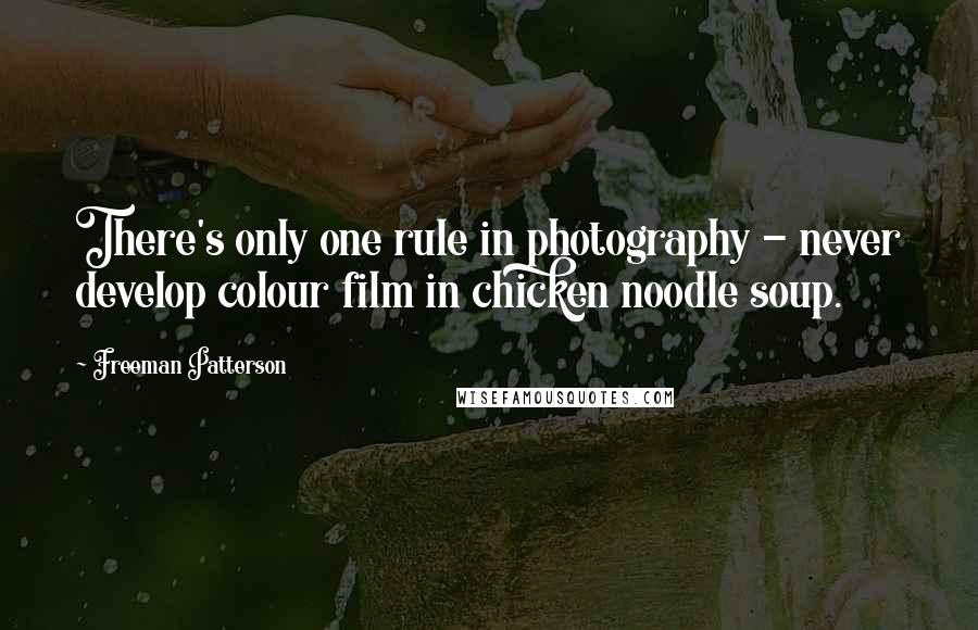 Freeman Patterson quotes: There's only one rule in photography - never develop colour film in chicken noodle soup.
