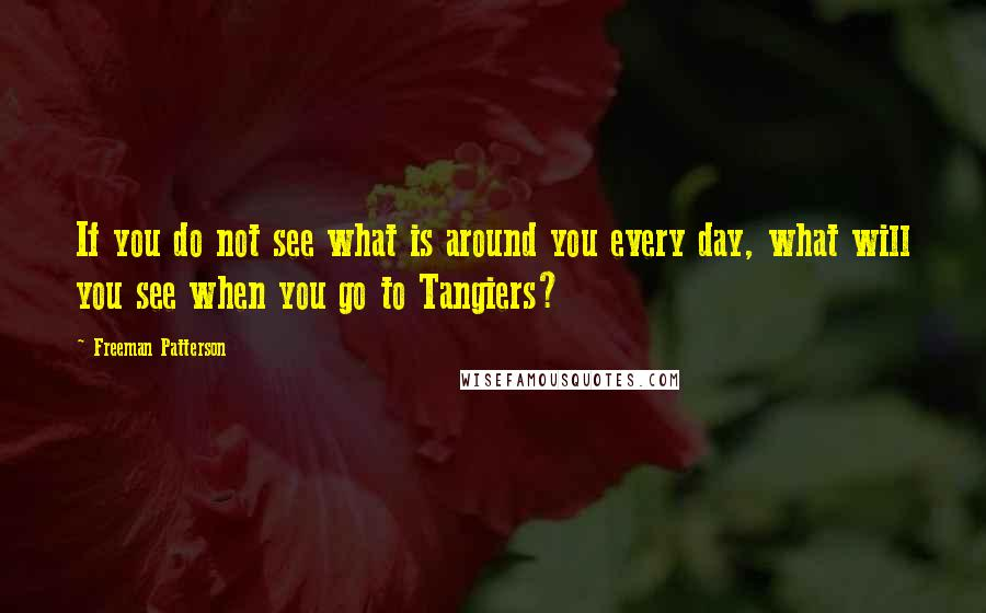 Freeman Patterson quotes: If you do not see what is around you every day, what will you see when you go to Tangiers?