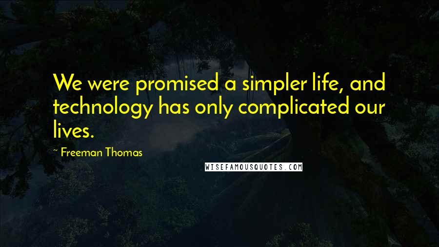 Freeman Thomas quotes: We were promised a simpler life, and technology has only complicated our lives.