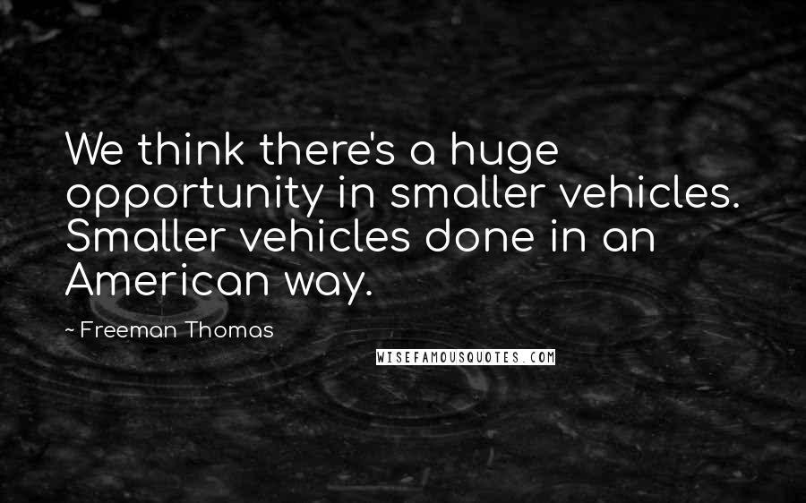Freeman Thomas quotes: We think there's a huge opportunity in smaller vehicles. Smaller vehicles done in an American way.