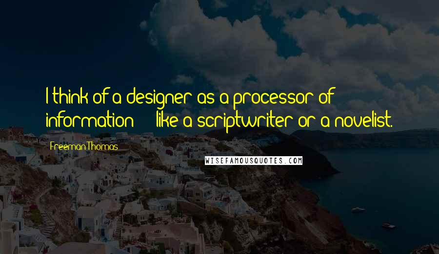 Freeman Thomas quotes: I think of a designer as a processor of information - like a scriptwriter or a novelist.