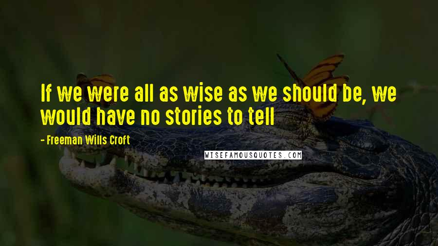 Freeman Wills Croft quotes: If we were all as wise as we should be, we would have no stories to tell