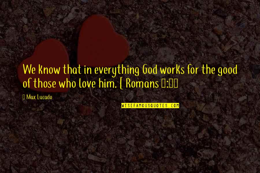 French Literature Love Quotes By Max Lucado: We know that in everything God works for