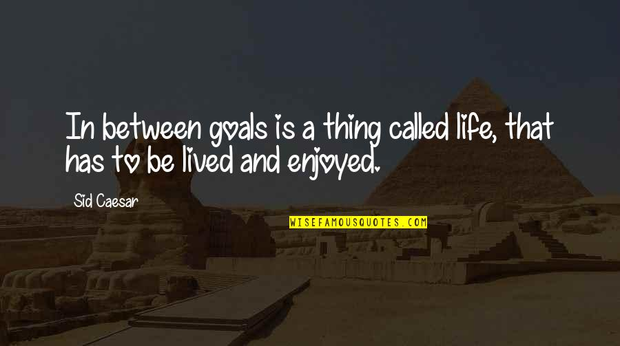 French Literature Love Quotes By Sid Caesar: In between goals is a thing called life,