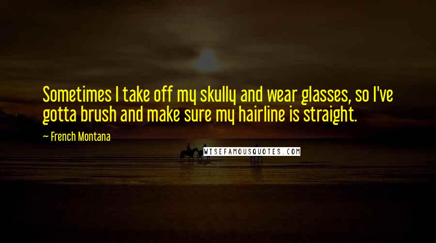 French Montana quotes: Sometimes I take off my skully and wear glasses, so I've gotta brush and make sure my hairline is straight.