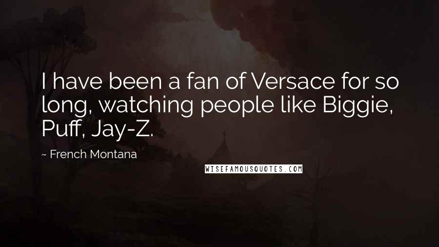 French Montana quotes: I have been a fan of Versace for so long, watching people like Biggie, Puff, Jay-Z.