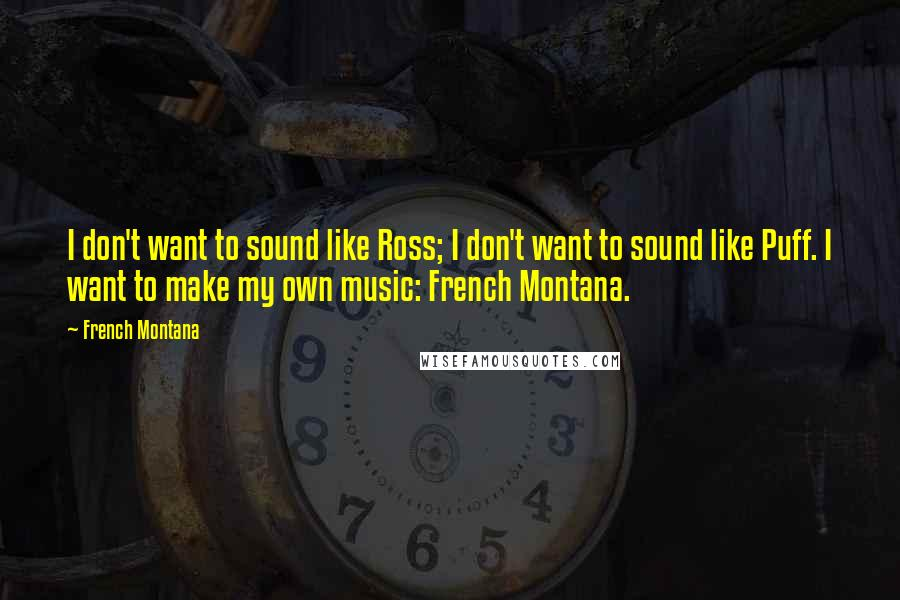 French Montana quotes: I don't want to sound like Ross; I don't want to sound like Puff. I want to make my own music: French Montana.