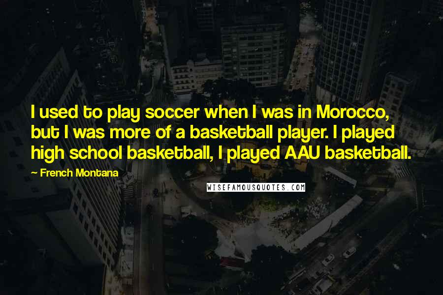 French Montana quotes: I used to play soccer when I was in Morocco, but I was more of a basketball player. I played high school basketball, I played AAU basketball.
