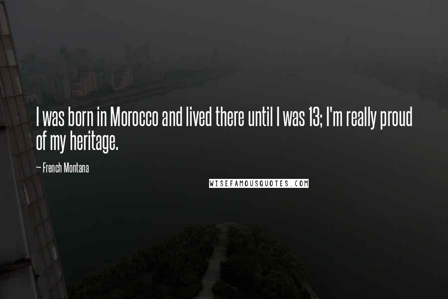 French Montana quotes: I was born in Morocco and lived there until I was 13; I'm really proud of my heritage.
