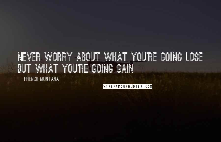 French Montana quotes: Never worry about what you're going lose but what you're going gain