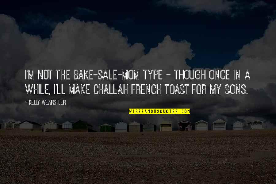 French Toast Quotes By Kelly Wearstler: I'm not the bake-sale-mom type - though once