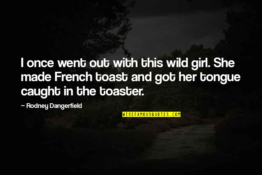French Toast Quotes By Rodney Dangerfield: I once went out with this wild girl.