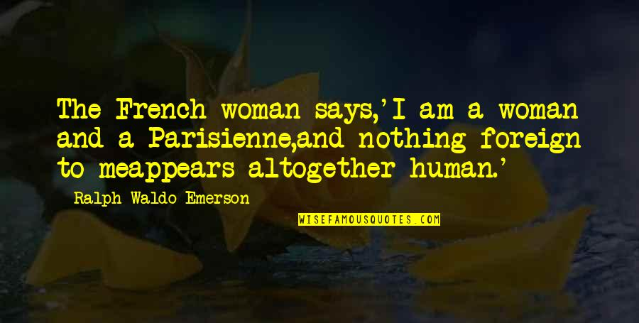 French Woman Quotes By Ralph Waldo Emerson: The French woman says,'I am a woman and