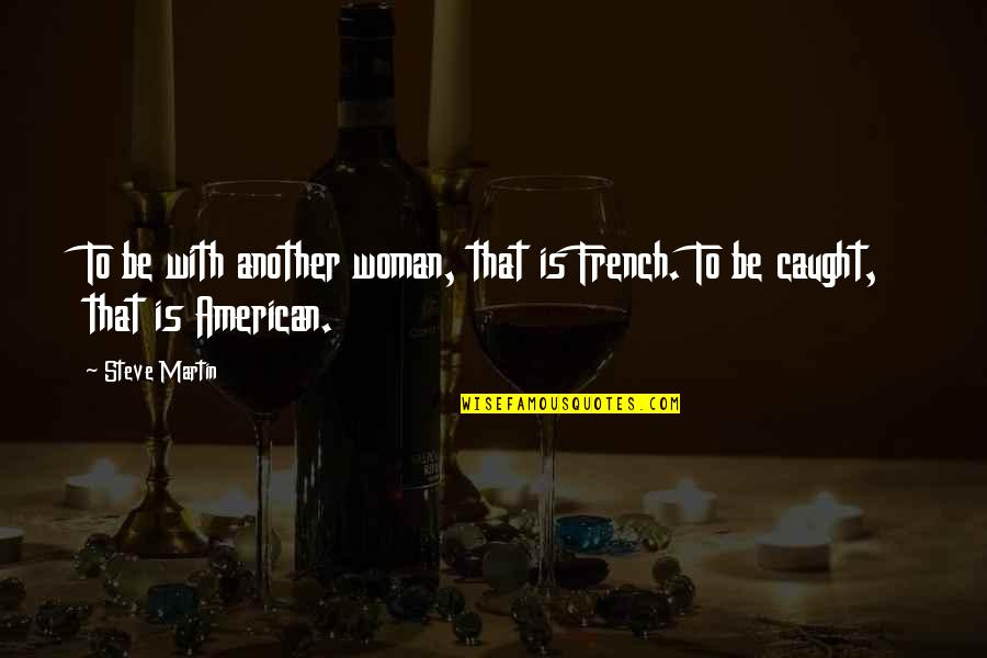 French Woman Quotes By Steve Martin: To be with another woman, that is French.