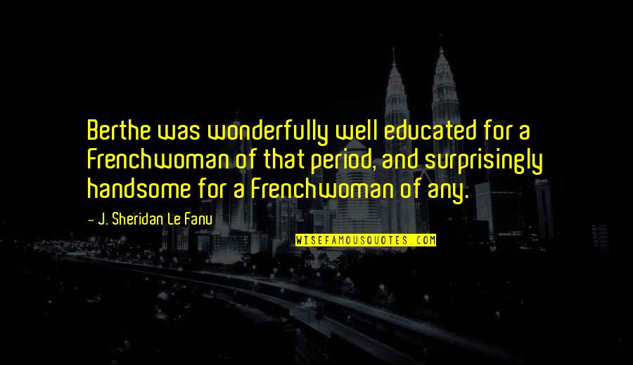 Frenchwoman Quotes By J. Sheridan Le Fanu: Berthe was wonderfully well educated for a Frenchwoman