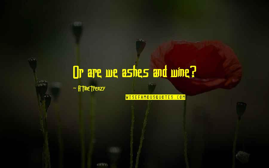 Frenzy Quotes By A Fine Frenzy: Or are we ashes and wine?