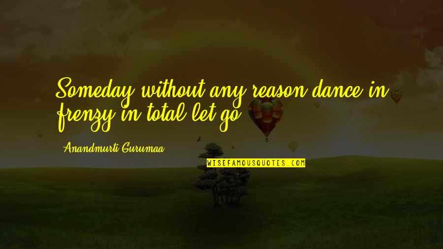 Frenzy Quotes By Anandmurti Gurumaa: Someday without any reason dance in frenzy in