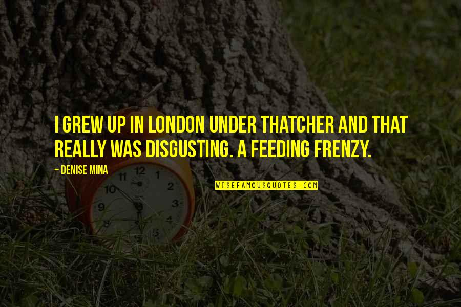 Frenzy Quotes By Denise Mina: I grew up in London under Thatcher and