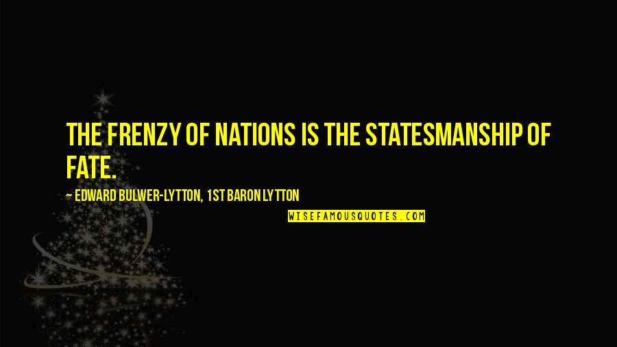 Frenzy Quotes By Edward Bulwer-Lytton, 1st Baron Lytton: The frenzy of nations is the statesmanship of