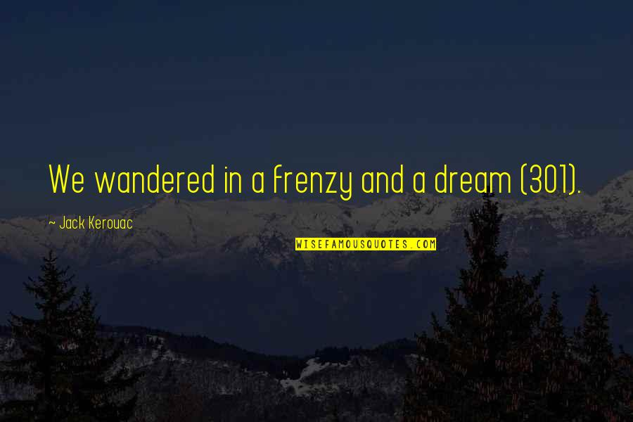 Frenzy Quotes By Jack Kerouac: We wandered in a frenzy and a dream