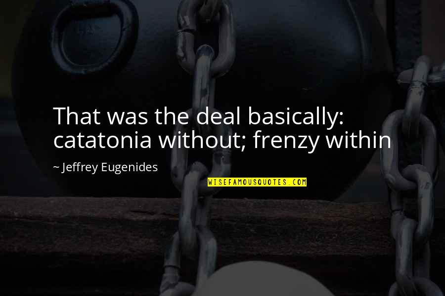 Frenzy Quotes By Jeffrey Eugenides: That was the deal basically: catatonia without; frenzy
