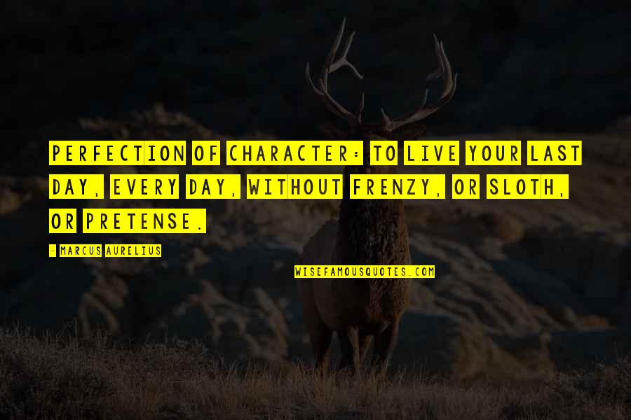 Frenzy Quotes By Marcus Aurelius: Perfection of character: to live your last day,