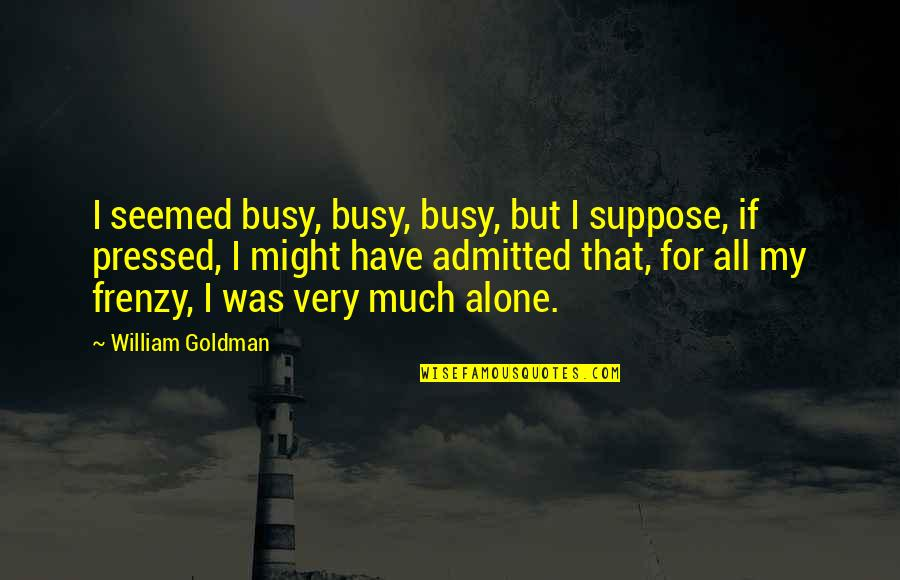 Frenzy Quotes By William Goldman: I seemed busy, busy, busy, but I suppose,