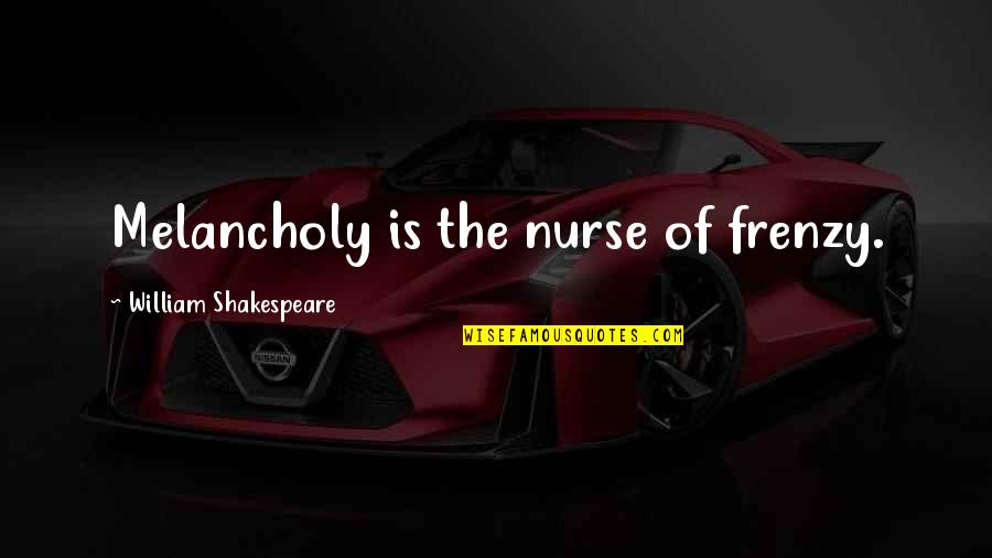 Frenzy Quotes By William Shakespeare: Melancholy is the nurse of frenzy.