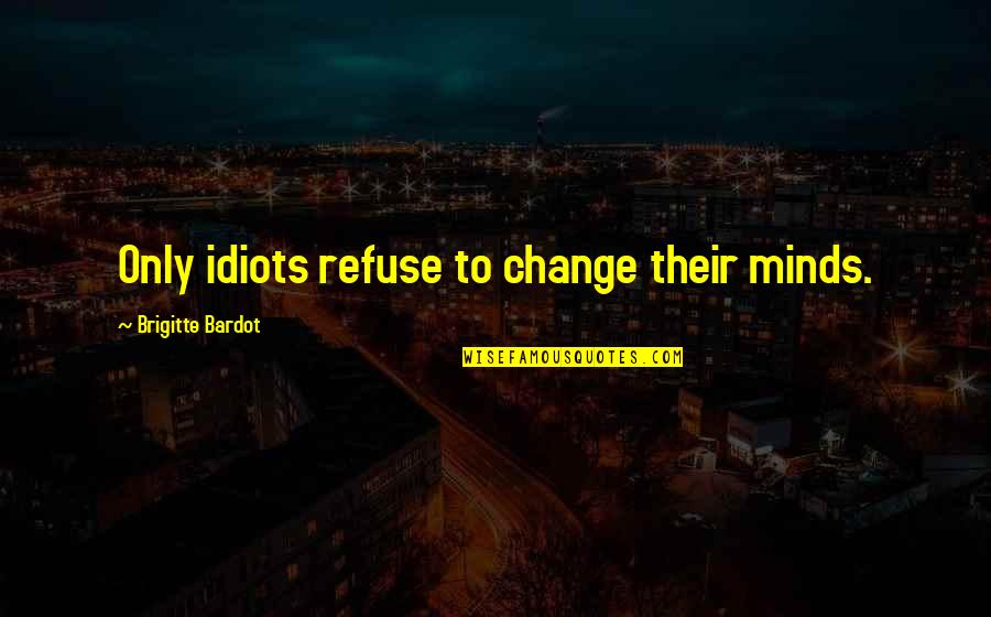 Fresco Painting Quotes By Brigitte Bardot: Only idiots refuse to change their minds.