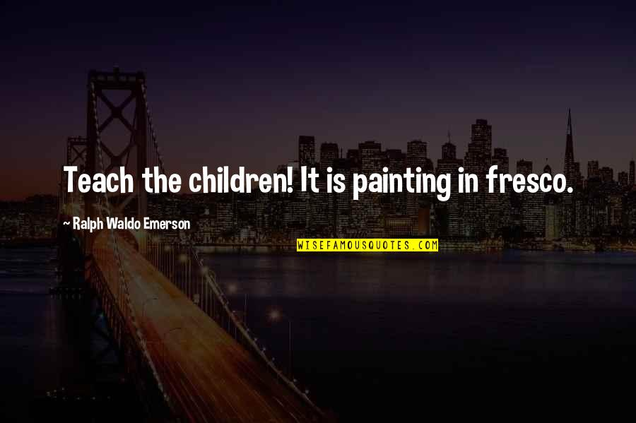 Fresco Painting Quotes By Ralph Waldo Emerson: Teach the children! It is painting in fresco.