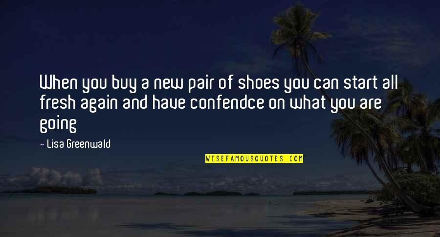Fresh Pair Of Shoes Quotes By Lisa Greenwald: When you buy a new pair of shoes