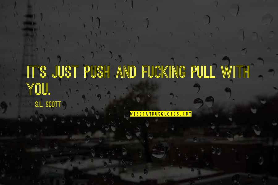Freshening Quotes By S.L. Scott: It's just push and fucking pull with you.