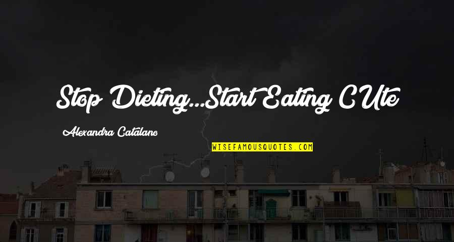 Freshman's Quotes By Alexandra Catalano: Stop Dieting...Start Eating CUte