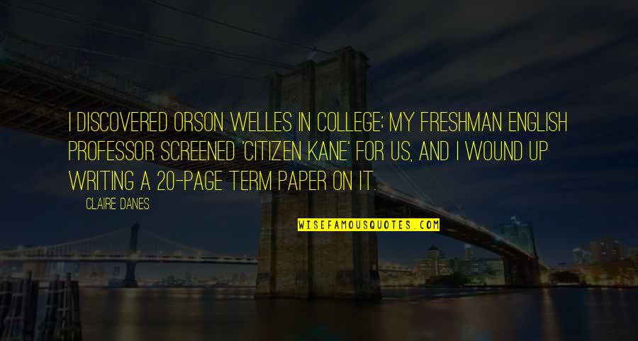 Freshman's Quotes By Claire Danes: I discovered Orson Welles in college; my freshman