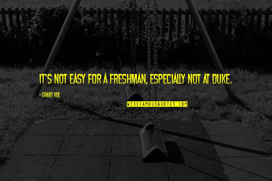 Freshman's Quotes By Grant Hill: It's not easy for a freshman, especially not